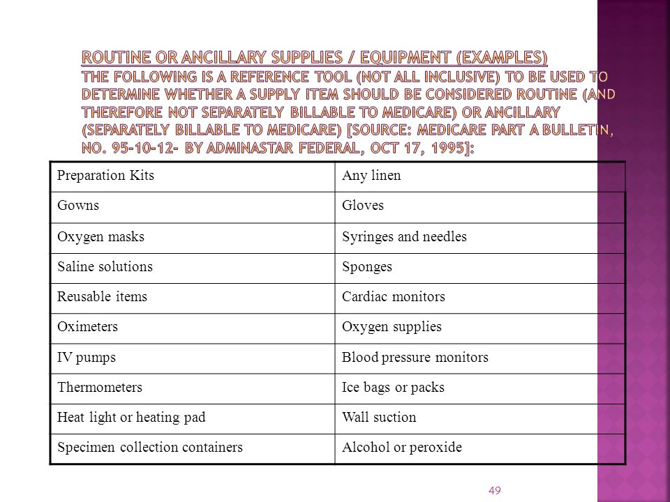 Routine or Ancillary Supplies / Equipment (Examples) The following is a reference tool (not all inclusive) to be used to determine whether a supply item should be considered routine (and therefore not separately billable to Medicare) or ancillary (separately billable to Medicare) [Source: Medicare Part A Bulletin, no. 95-10-12- by AdminaStar Federal, Oct 17, 1995]: